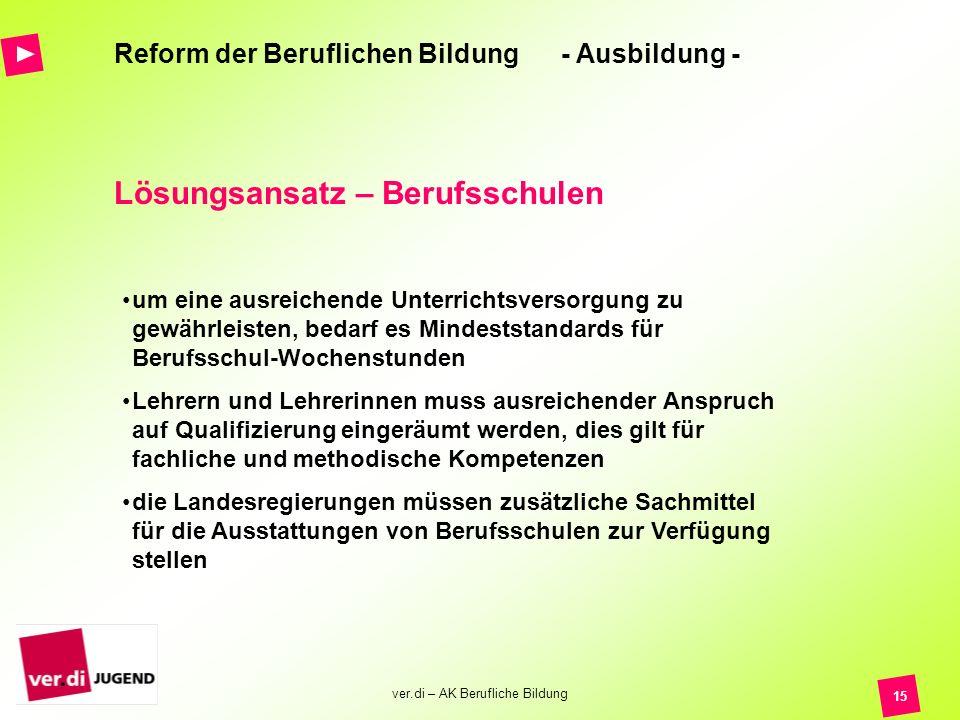 ver.di – AK Berufliche Bildung 15 Reform der Beruflichen Bildung - Ausbildung - Lösungsansatz – Berufsschulen um eine ausreichende Unterrichtsversorgu