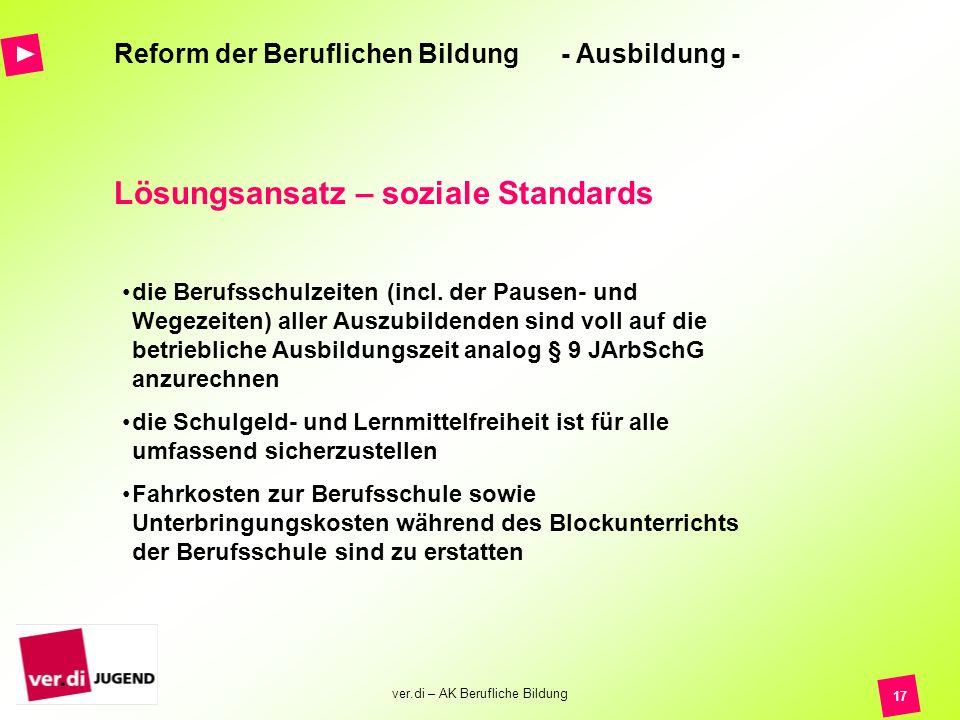 ver.di – AK Berufliche Bildung 17 Reform der Beruflichen Bildung - Ausbildung - Lösungsansatz – soziale Standards die Berufsschulzeiten (incl. der Pau