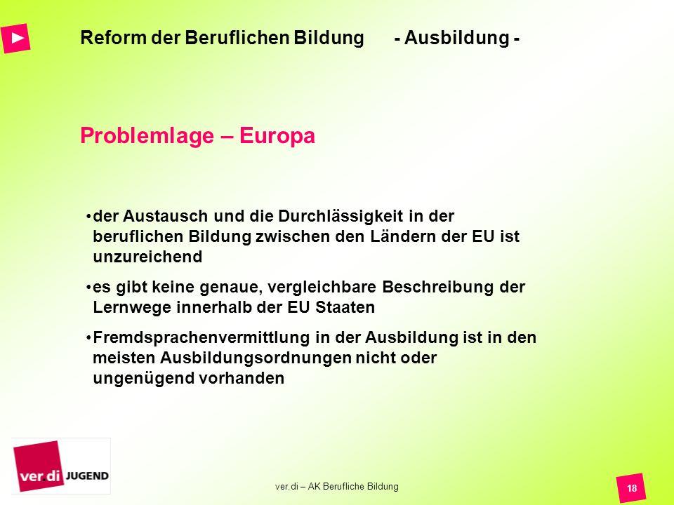 ver.di – AK Berufliche Bildung 18 Reform der Beruflichen Bildung - Ausbildung - Problemlage – Europa der Austausch und die Durchlässigkeit in der beru
