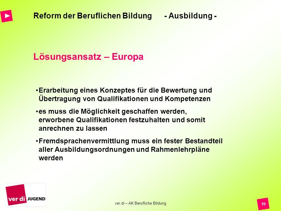 ver.di – AK Berufliche Bildung 19 Reform der Beruflichen Bildung - Ausbildung - Lösungsansatz – Europa Erarbeitung eines Konzeptes für die Bewertung u