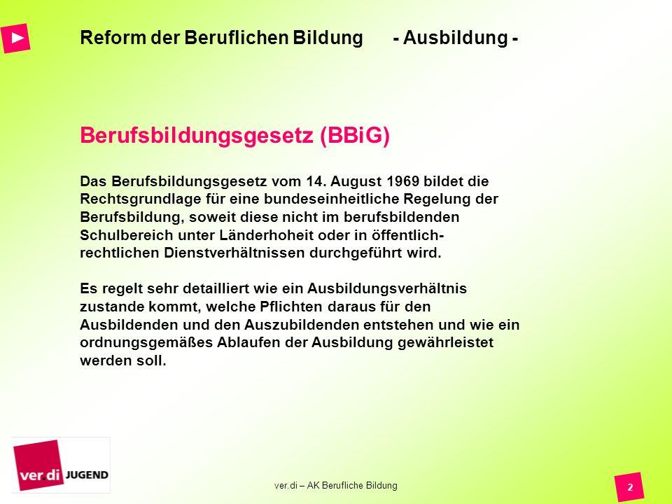 ver.di – AK Berufliche Bildung 2 Reform der Beruflichen Bildung - Ausbildung - Das Berufsbildungsgesetz vom 14. August 1969 bildet die Rechtsgrundlage