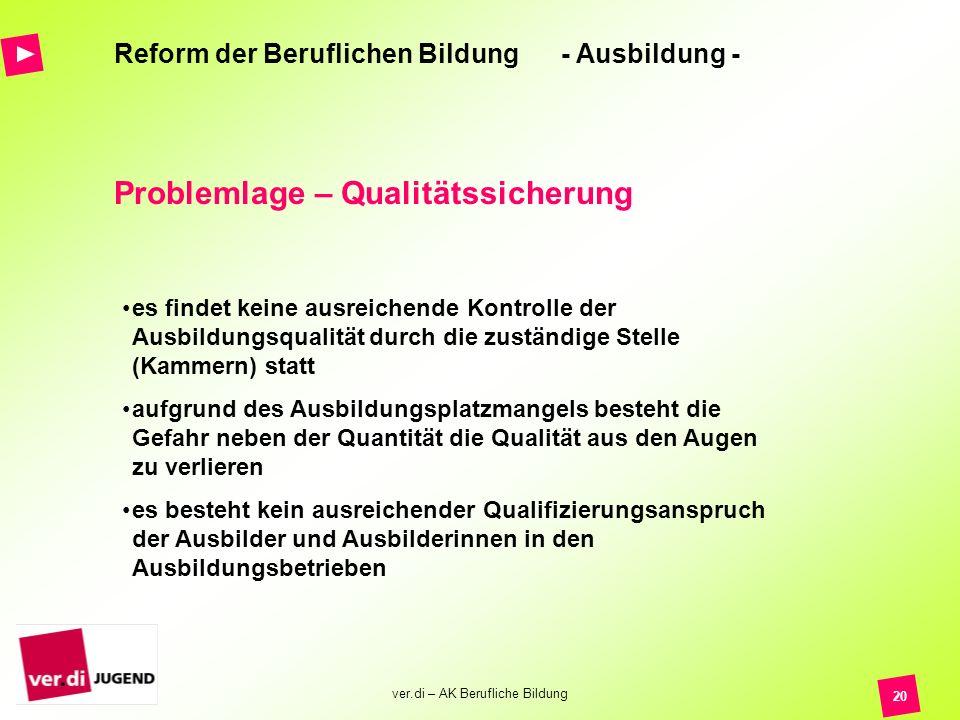 ver.di – AK Berufliche Bildung 20 Reform der Beruflichen Bildung - Ausbildung - Problemlage – Qualitätssicherung es findet keine ausreichende Kontroll