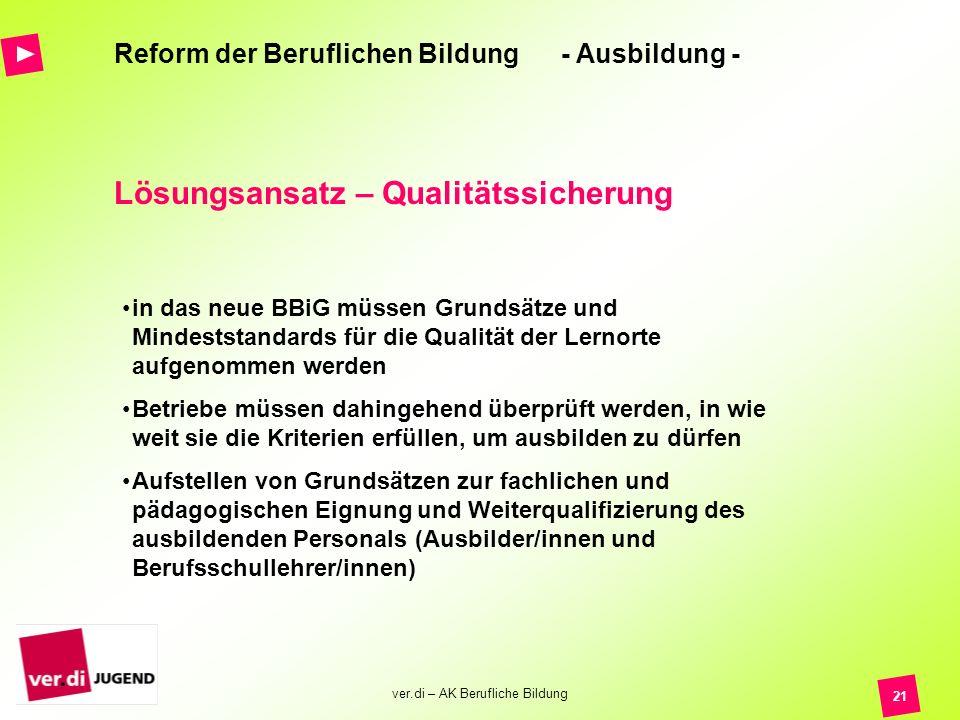 ver.di – AK Berufliche Bildung 21 Reform der Beruflichen Bildung - Ausbildung - Lösungsansatz – Qualitätssicherung in das neue BBiG müssen Grundsätze