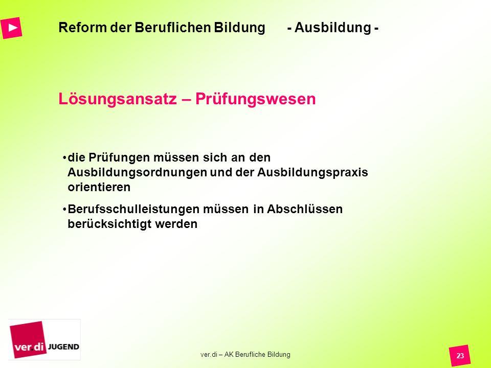 ver.di – AK Berufliche Bildung 23 Reform der Beruflichen Bildung - Ausbildung - Lösungsansatz – Prüfungswesen die Prüfungen müssen sich an den Ausbild