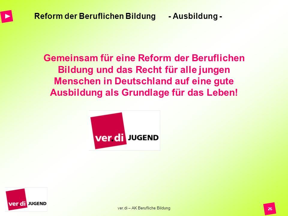 ver.di – AK Berufliche Bildung 26 Reform der Beruflichen Bildung - Ausbildung - Gemeinsam für eine Reform der Beruflichen Bildung und das Recht für al