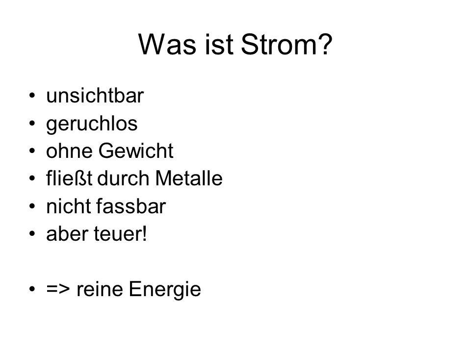 Was ist Strom? unsichtbar geruchlos ohne Gewicht fließt durch Metalle nicht fassbar aber teuer! => reine Energie