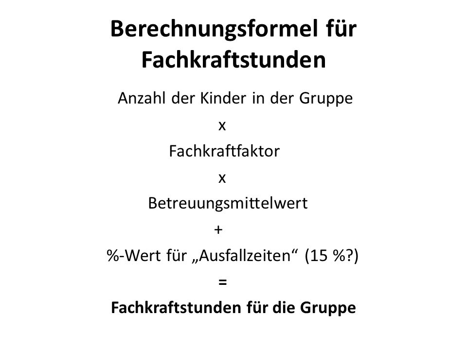 Berechnungsformel für Fachkraftstunden Anzahl der Kinder in der Gruppe x Fachkraftfaktor x Betreuungsmittelwert + %-Wert für Ausfallzeiten (15 %?) = F