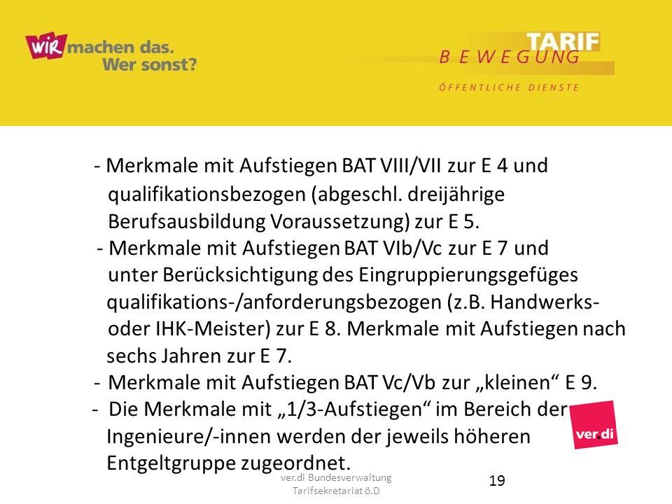 - Merkmale mit Aufstiegen BAT VIII/VII zur E 4 und qualifikationsbezogen (abgeschl. dreijährige Berufsausbildung Voraussetzung) zur E 5. - Merkmale mi