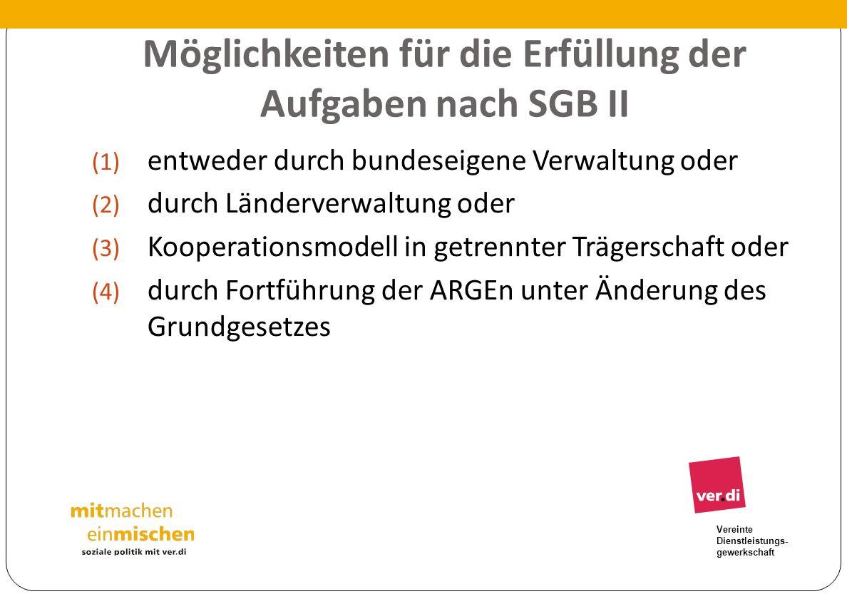 Vereinte Dienstleistungs- gewerkschaft Möglichkeiten für die Erfüllung der Aufgaben nach SGB II (1) entweder durch bundeseigene Verwaltung oder (2) du