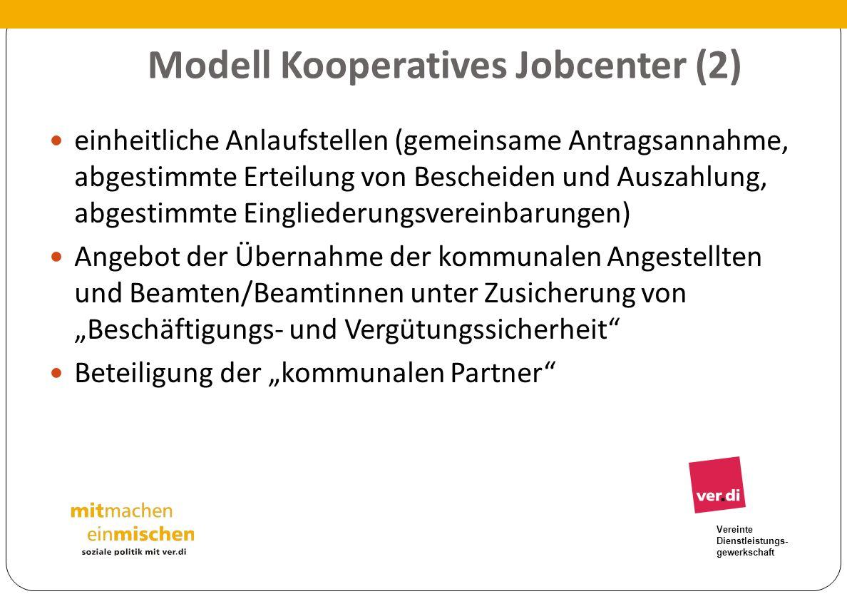 Vereinte Dienstleistungs- gewerkschaft Modell Kooperatives Jobcenter (2) einheitliche Anlaufstellen (gemeinsame Antragsannahme, abgestimmte Erteilung