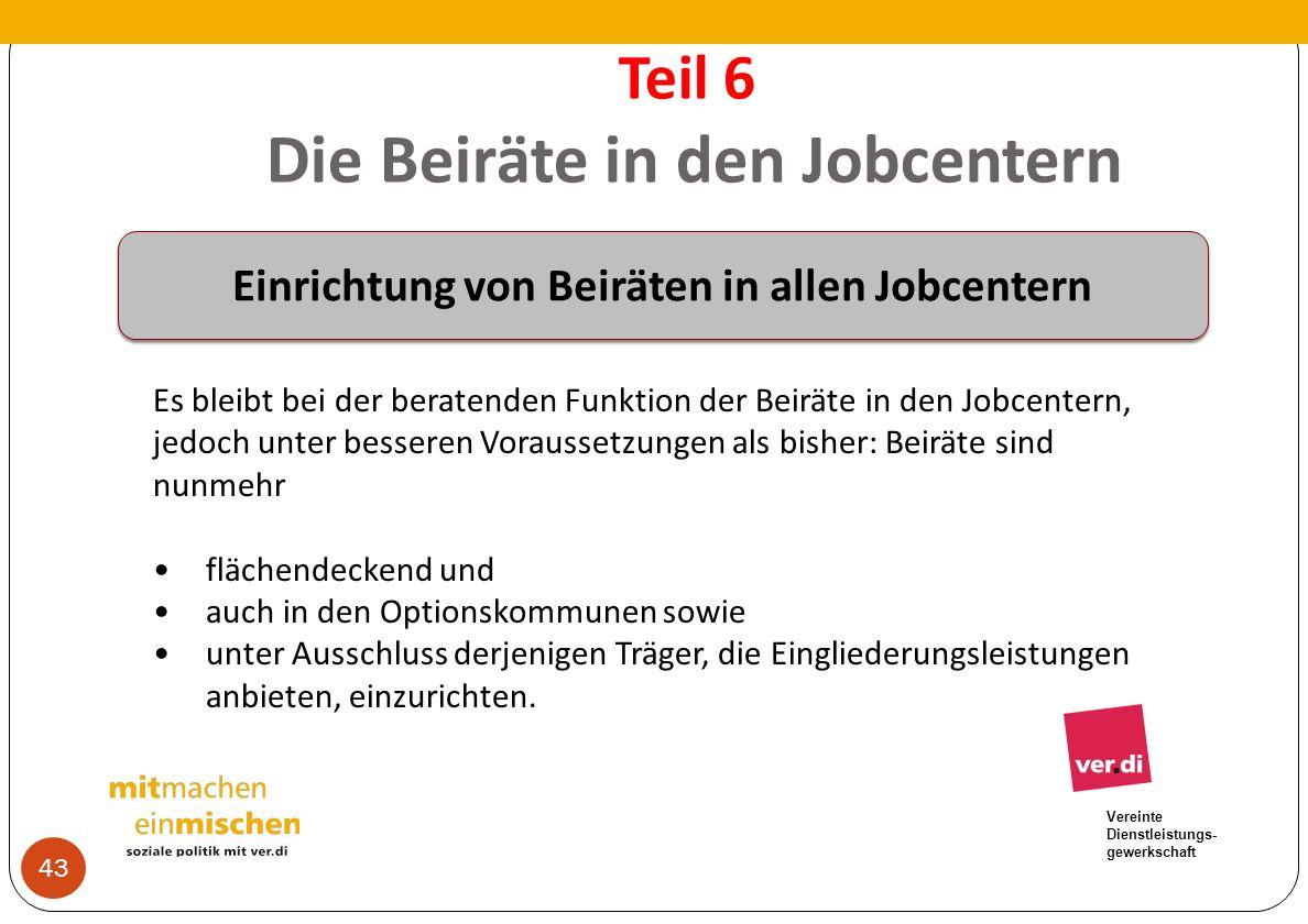 Vereinte Dienstleistungs- gewerkschaft Teil 6 Die Beiräte in den Jobcentern 43 Es bleibt bei der beratenden Funktion der Beiräte in den Jobcentern, je