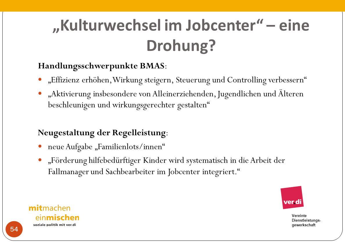 Vereinte Dienstleistungs- gewerkschaft Kulturwechsel im Jobcenter – eine Drohung? Handlungsschwerpunkte BMAS: Effizienz erhöhen, Wirkung steigern, Ste
