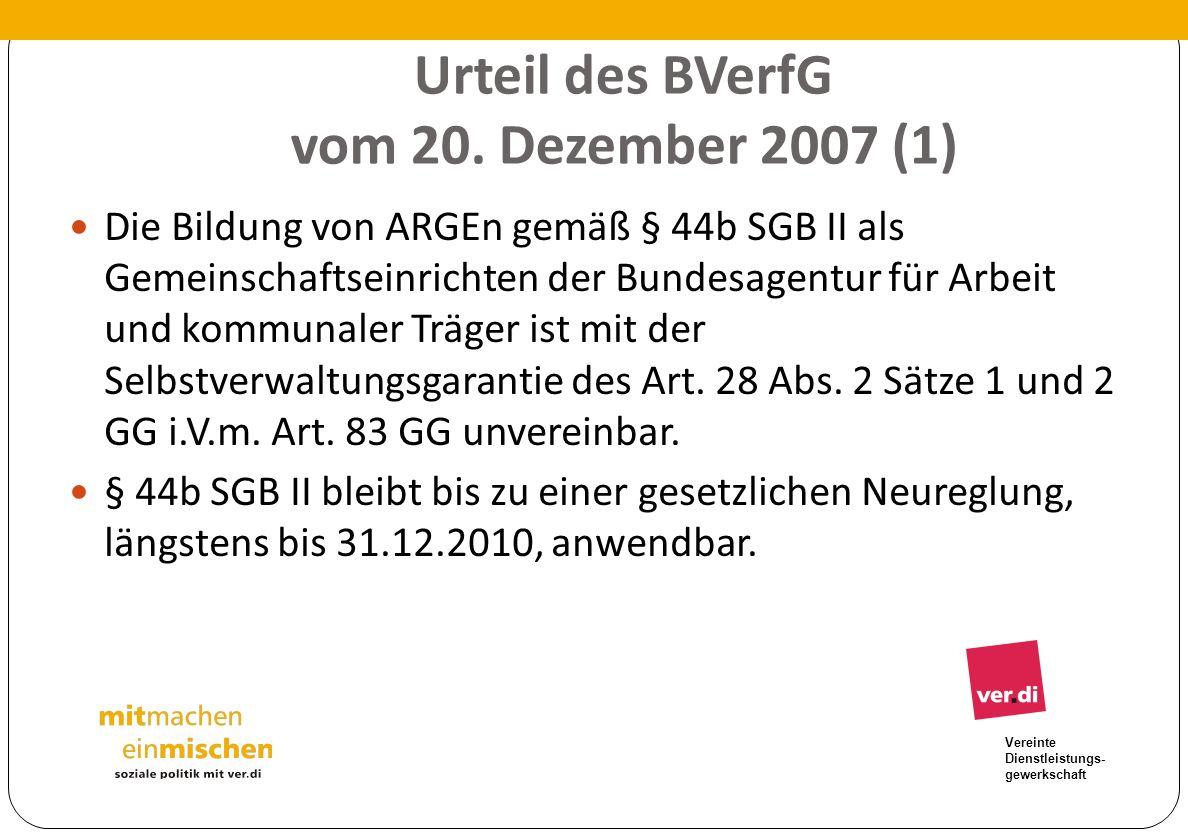 Vereinte Dienstleistungs- gewerkschaft Urteil des BVerfG vom 20. Dezember 2007 (1) Die Bildung von ARGEn gemäß § 44b SGB II als Gemeinschaftseinrichte