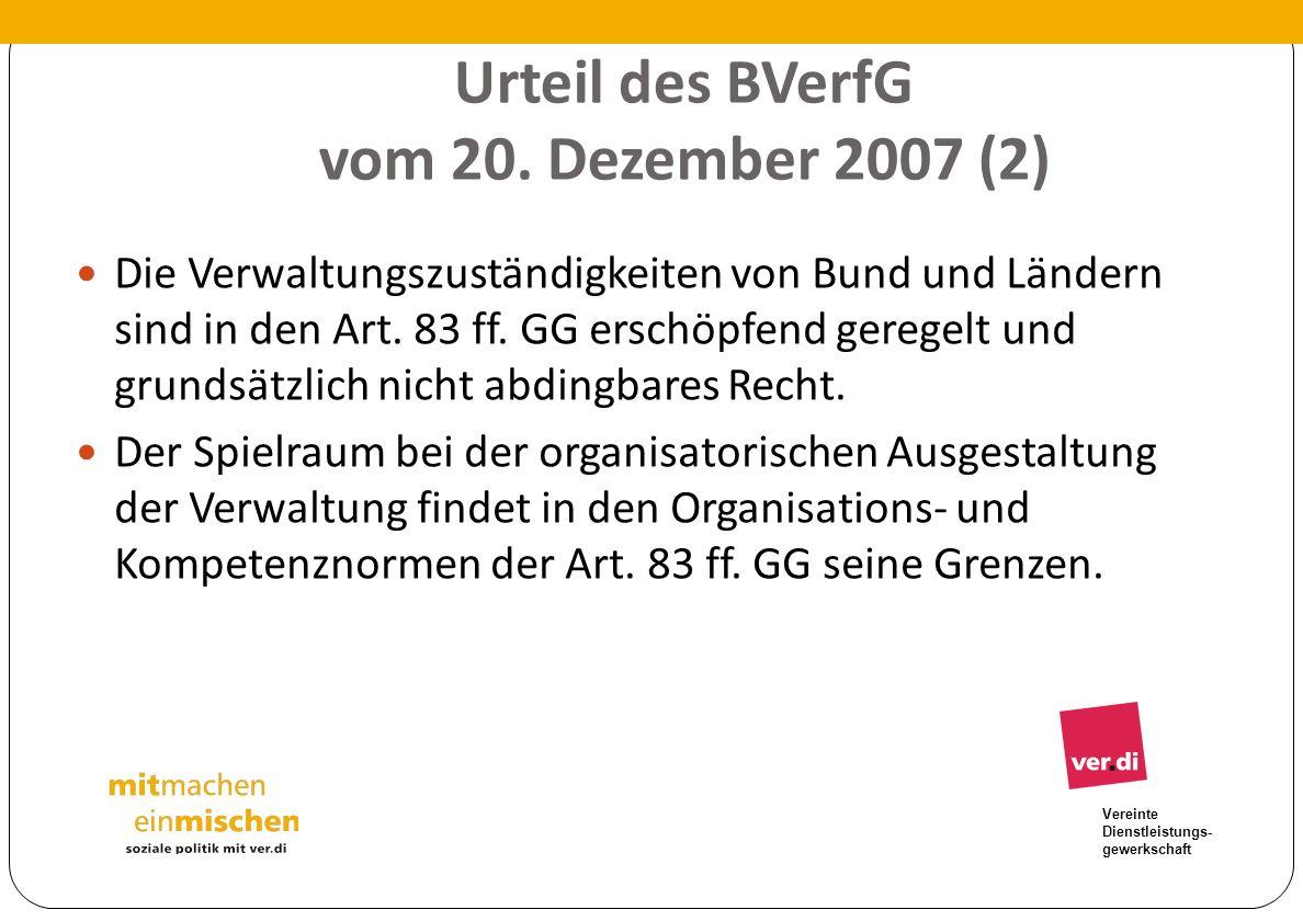 Vereinte Dienstleistungs- gewerkschaft Urteil des BVerfG vom 20. Dezember 2007 (2) Die Verwaltungszuständigkeiten von Bund und Ländern sind in den Art