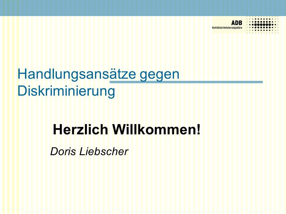 Handlungsansätze gegen Diskriminierung Herzlich Willkommen! Doris Liebscher
