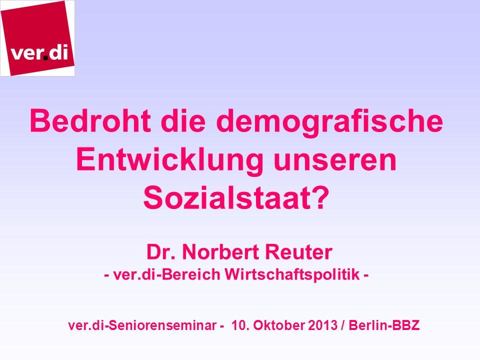 Bedroht die demografische Entwicklung unseren Sozialstaat? Dr. Norbert Reuter - ver.di-Bereich Wirtschaftspolitik - ver.di-Seniorenseminar - 10. Oktob