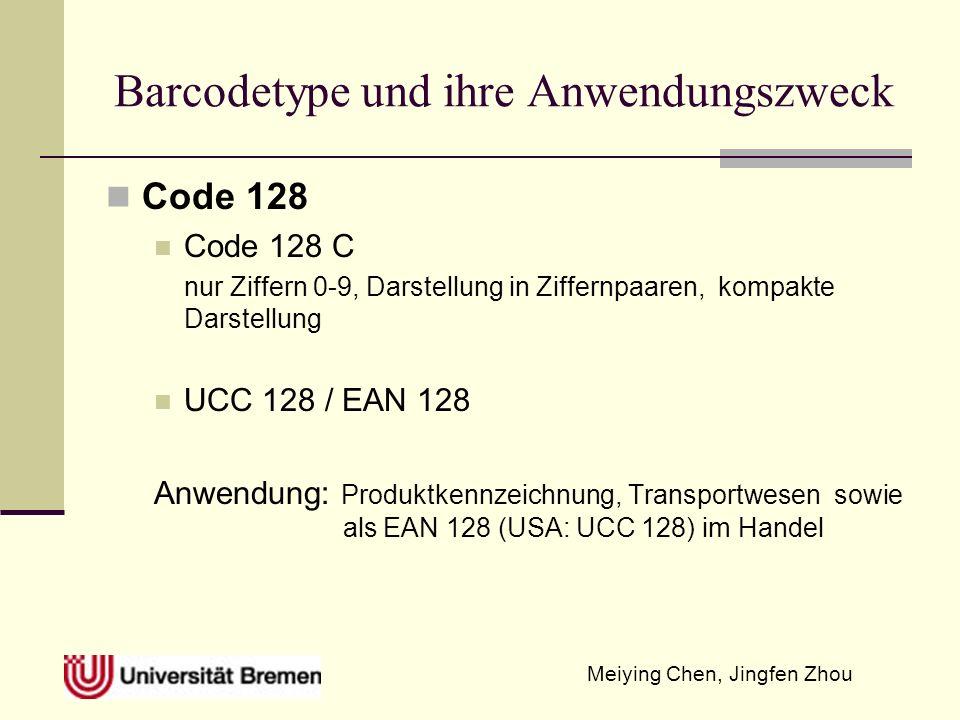 Meiying Chen, Jingfen Zhou Barcodetype und ihre Anwendungszweck Code 128 Code 128 C nur Ziffern 0-9, Darstellung in Ziffernpaaren, kompakte Darstellung UCC 128 / EAN 128 Anwendung: Produktkennzeichnung, Transportwesen sowie als EAN 128 (USA: UCC 128) im Handel