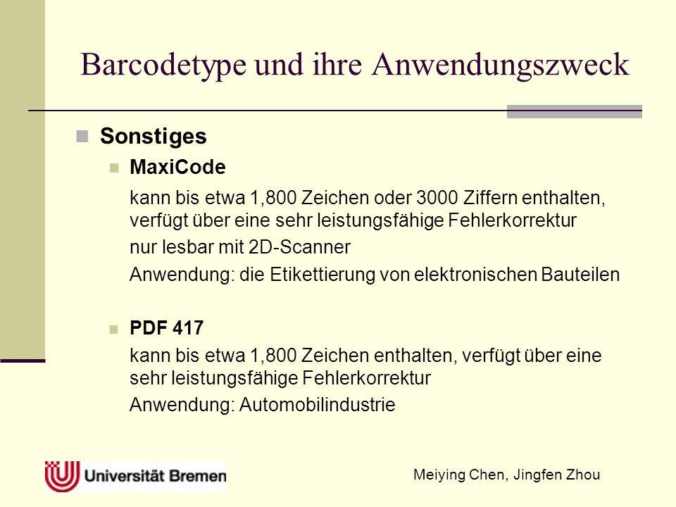 Meiying Chen, Jingfen Zhou Barcodetype und ihre Anwendungszweck Sonstiges MaxiCode kann bis etwa 1,800 Zeichen oder 3000 Ziffern enthalten, verfügt über eine sehr leistungsfähige Fehlerkorrektur nur lesbar mit 2D-Scanner Anwendung: die Etikettierung von elektronischen Bauteilen PDF 417 kann bis etwa 1,800 Zeichen enthalten, verfügt über eine sehr leistungsfähige Fehlerkorrektur Anwendung: Automobilindustrie