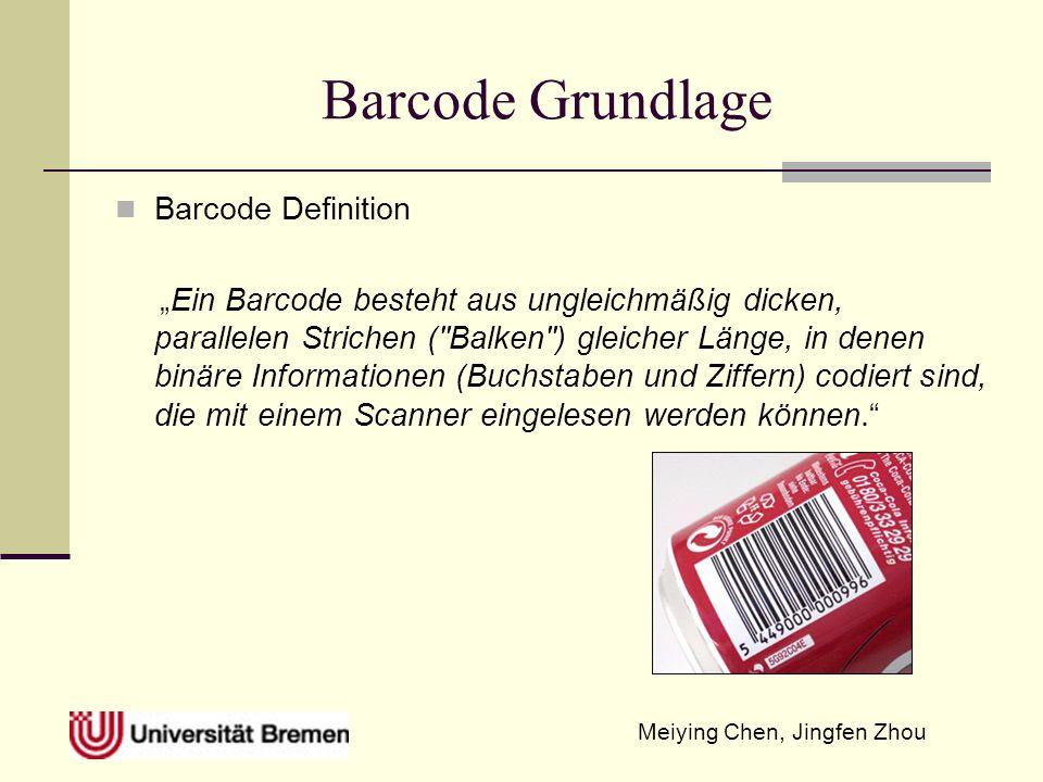 Meiying Chen, Jingfen Zhou Barcode Grundlage Barcode Definition Ein Barcode besteht aus ungleichmäßig dicken, parallelen Strichen ( Balken ) gleicher Länge, in denen binäre Informationen (Buchstaben und Ziffern) codiert sind, die mit einem Scanner eingelesen werden können.