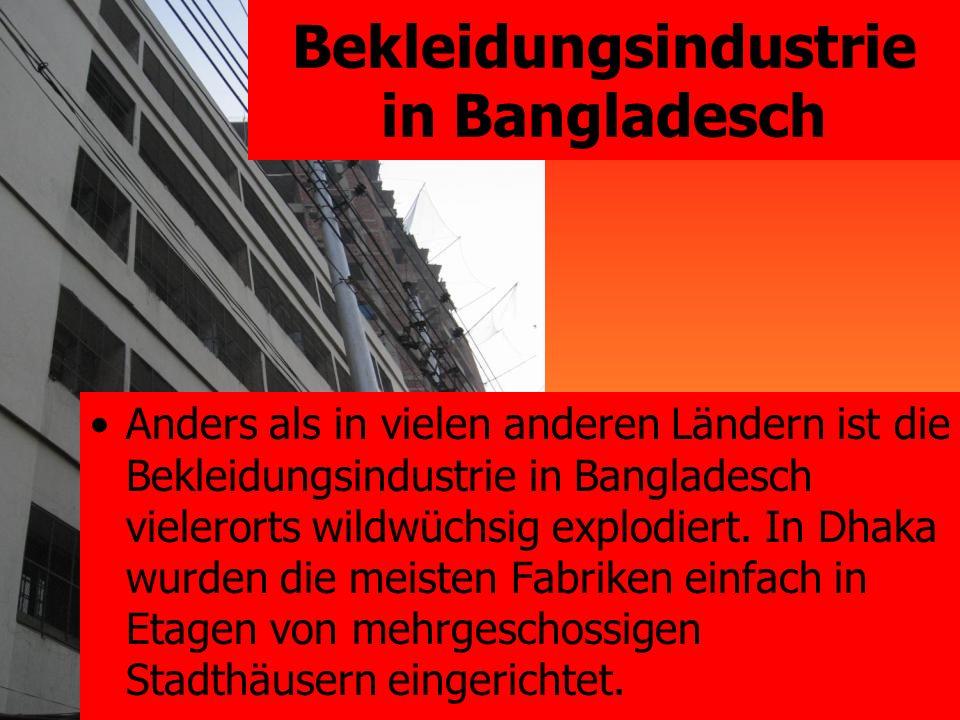 Bekleidungsindustrie in Bangladesch Anders als in vielen anderen Ländern ist die Bekleidungsindustrie in Bangladesch vielerorts wildwüchsig explodiert