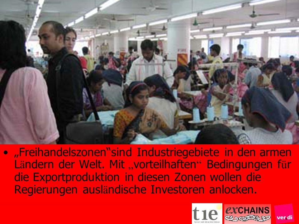 Freihandelszonensind Industriegebiete in den armen L ä ndern der Welt. Mit vorteilhaften Bedingungen f ü r die Exportproduktion in diesen Zonen wollen