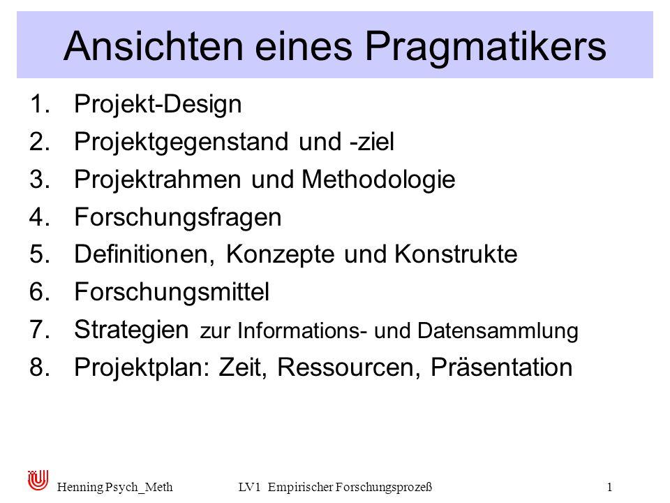 Henning Psych_MethLV1 Empirischer Forschungsprozeß1 Ansichten eines Pragmatikers 1.Projekt-Design 2.Projektgegenstand und -ziel 3.Projektrahmen und Methodologie 4.Forschungsfragen 5.Definitionen, Konzepte und Konstrukte 6.Forschungsmittel 7.Strategien zur Informations- und Datensammlung 8.Projektplan: Zeit, Ressourcen, Präsentation