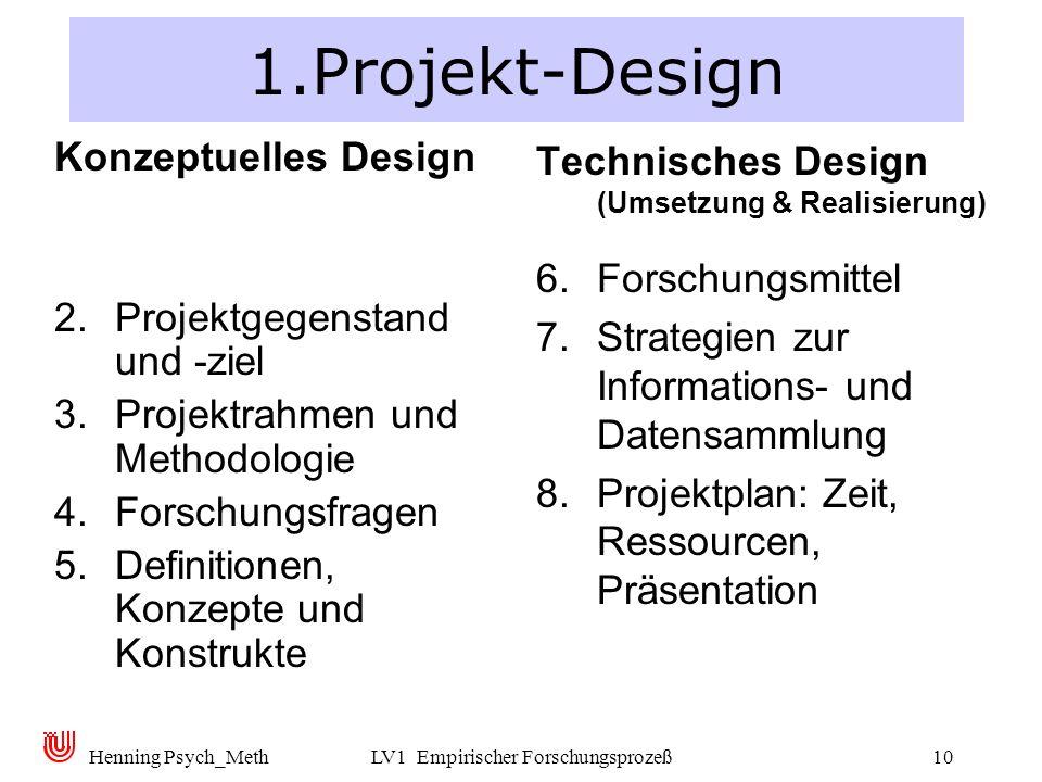 Henning Psych_MethLV1 Empirischer Forschungsprozeß10 1.Projekt-Design Konzeptuelles Design 2. Projektgegenstand und -ziel 3. Projektrahmen und Methodo