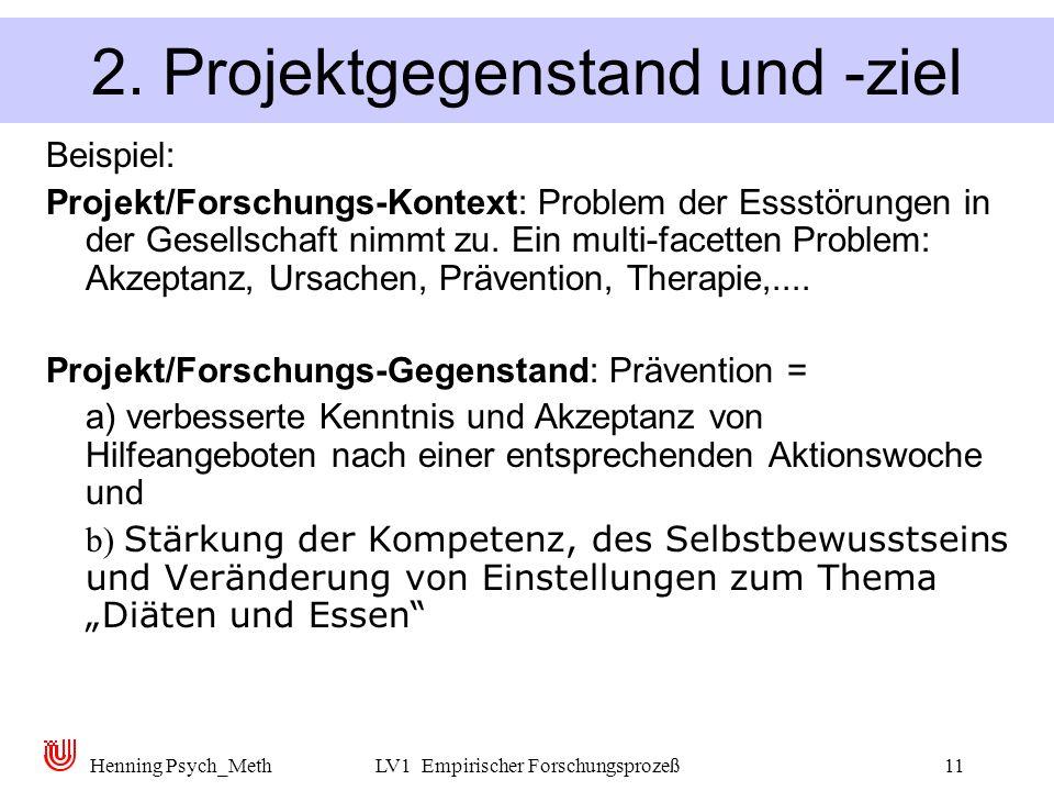 Henning Psych_MethLV1 Empirischer Forschungsprozeß11 2. Projektgegenstand und -ziel Beispiel: Projekt/Forschungs-Kontext: Problem der Essstörungen in