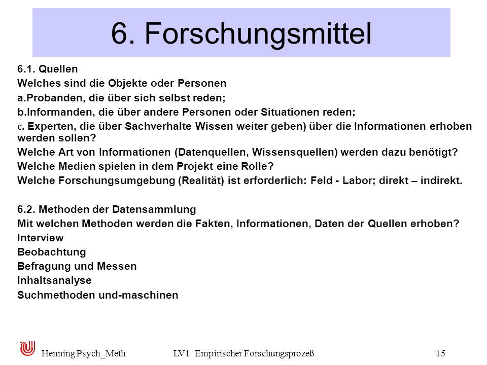 Henning Psych_MethLV1 Empirischer Forschungsprozeß15 6. Forschungsmittel 6.1. Quellen Welches sind die Objekte oder Personen a. Probanden, die über si
