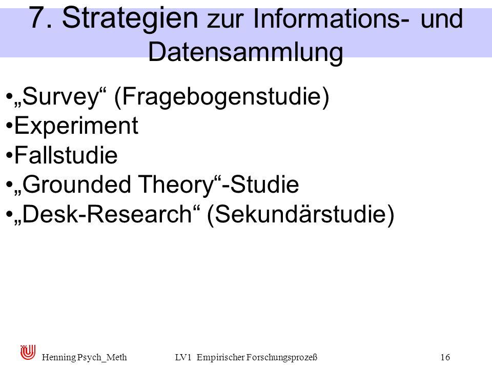 Henning Psych_MethLV1 Empirischer Forschungsprozeß16 7. Strategien zur Informations- und Datensammlung Survey (Fragebogenstudie) Experiment Fallstudie