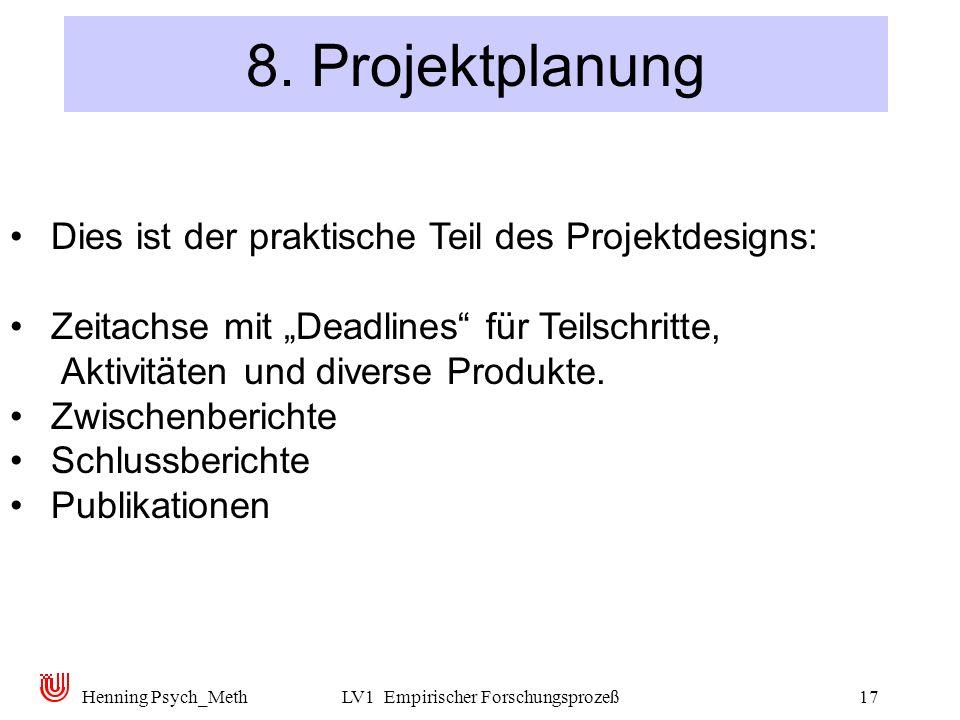 Henning Psych_MethLV1 Empirischer Forschungsprozeß17 8. Projektplanung Dies ist der praktische Teil des Projektdesigns: Zeitachse mit Deadlines für Te