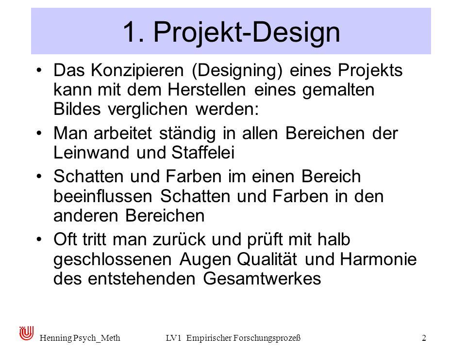 Henning Psych_MethLV1 Empirischer Forschungsprozeß2 1. Projekt-Design Das Konzipieren (Designing) eines Projekts kann mit dem Herstellen eines gemalte