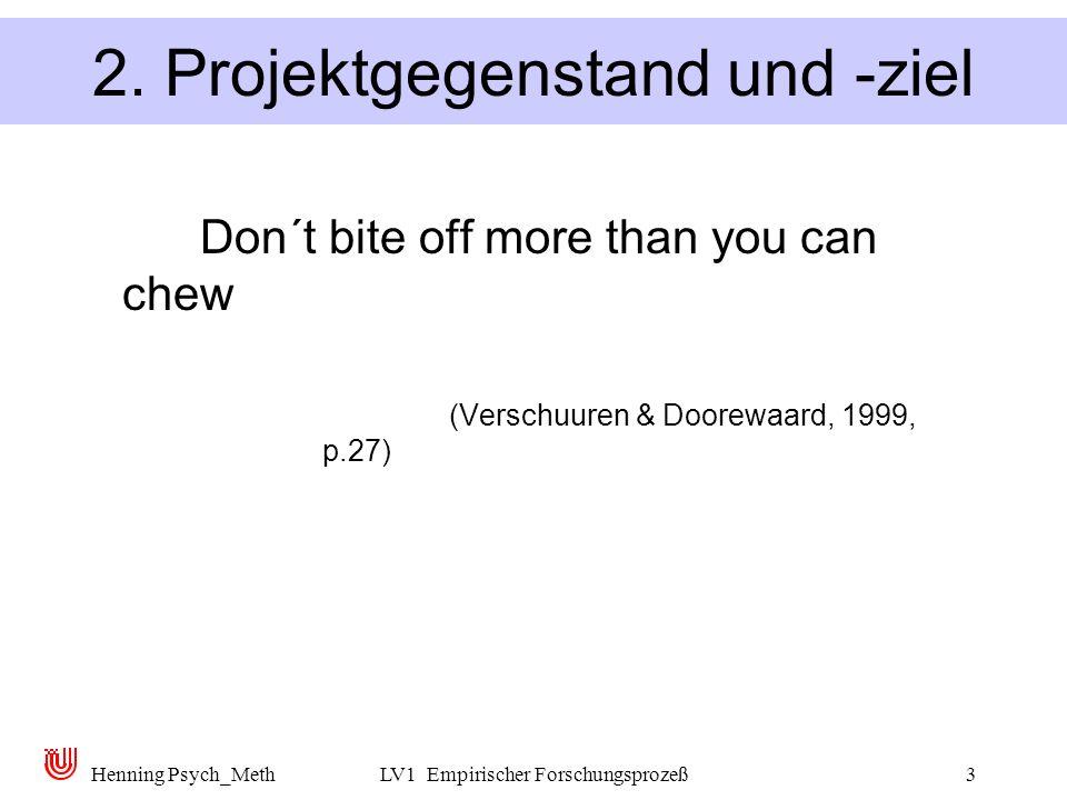 Henning Psych_MethLV1 Empirischer Forschungsprozeß3 2. Projektgegenstand und -ziel Don´t bite off more than you can chew (Verschuuren & Doorewaard, 19
