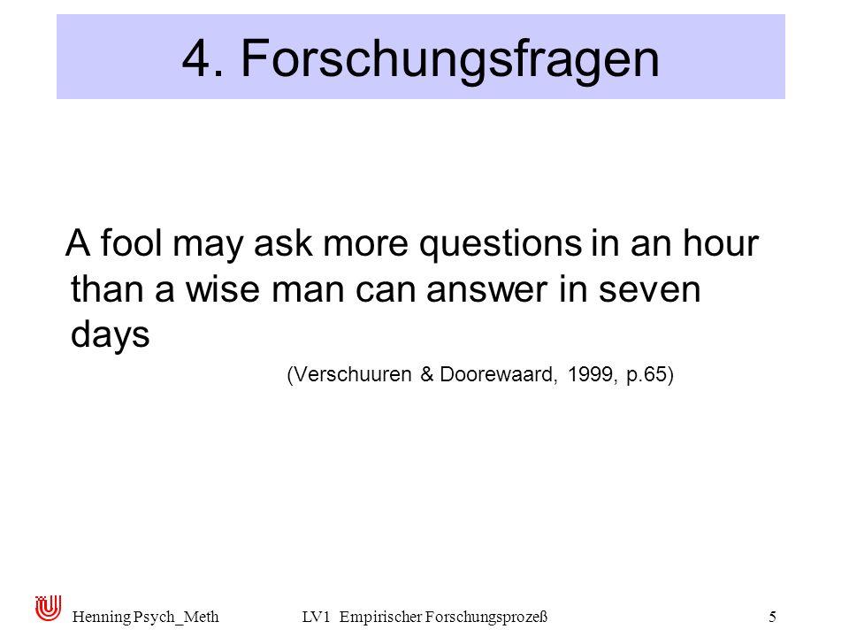 Henning Psych_MethLV1 Empirischer Forschungsprozeß5 4. Forschungsfragen A fool may ask more questions in an hour than a wise man can answer in seven d