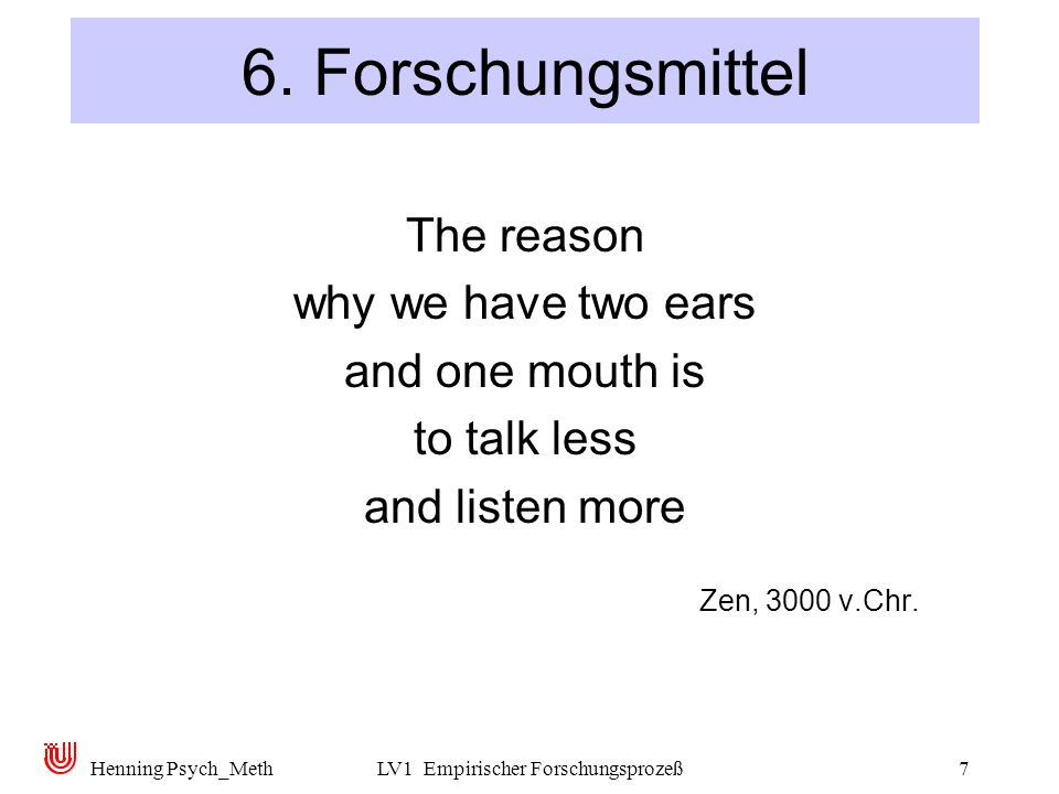 Henning Psych_MethLV1 Empirischer Forschungsprozeß7 6. Forschungsmittel The reason why we have two ears and one mouth is to talk less and listen more
