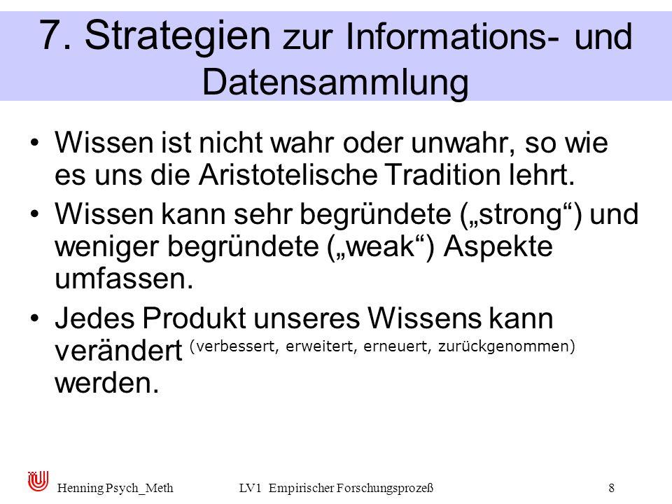 Henning Psych_MethLV1 Empirischer Forschungsprozeß8 7. Strategien zur Informations- und Datensammlung Wissen ist nicht wahr oder unwahr, so wie es uns