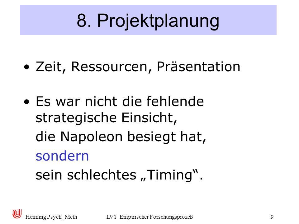 Henning Psych_MethLV1 Empirischer Forschungsprozeß9 8. Projektplanung Zeit, Ressourcen, Präsentation Es war nicht die fehlende strategische Einsicht,