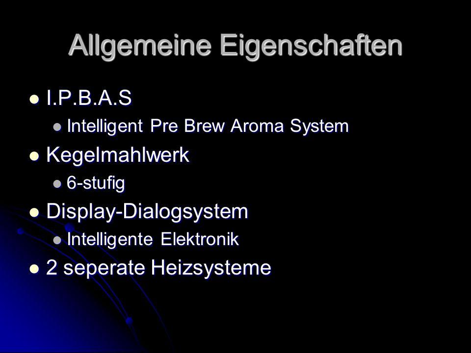 Allgemeine Eigenschaften I.P.B.A.S I.P.B.A.S Intelligent Pre Brew Aroma System Intelligent Pre Brew Aroma System Kegelmahlwerk Kegelmahlwerk 6-stufig