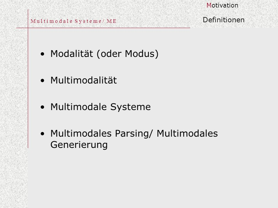 M u l t i m o d a l e S y s t e m e / M E Modalität (oder Modus) Multimodalität Multimodale Systeme Multimodales Parsing/ Multimodales Generierung Motivation Definitionen
