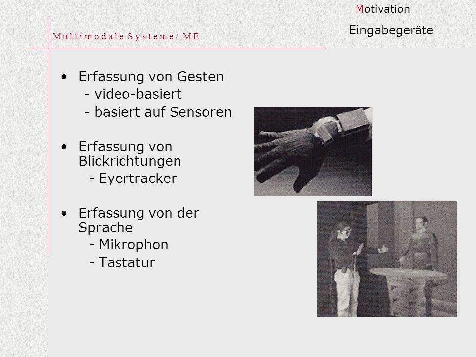 M u l t i m o d a l e S y s t e m e / M E Erfassung von Gesten - video-basiert - basiert auf Sensoren Erfassung von Blickrichtungen - Eyertracker Erfassung von der Sprache - Mikrophon - Tastatur Motivation Eingabegeräte