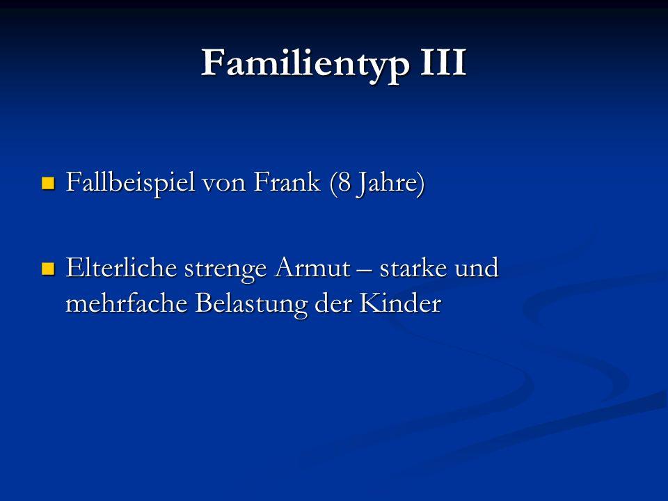 Familientyp III Fallbeispiel von Frank (8 Jahre) Fallbeispiel von Frank (8 Jahre) Elterliche strenge Armut – starke und mehrfache Belastung der Kinder