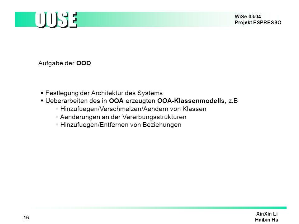 WiSe 03/04 Projekt ESPRESSO OOSE XinXin Li Haibin Hu 17 Aufgabe der OOP Umsetzung des in OOD erzeugten OOD-Modells in einer Objektorientierten Programmiersprache Klassentests und schrittweise Integration des Systems