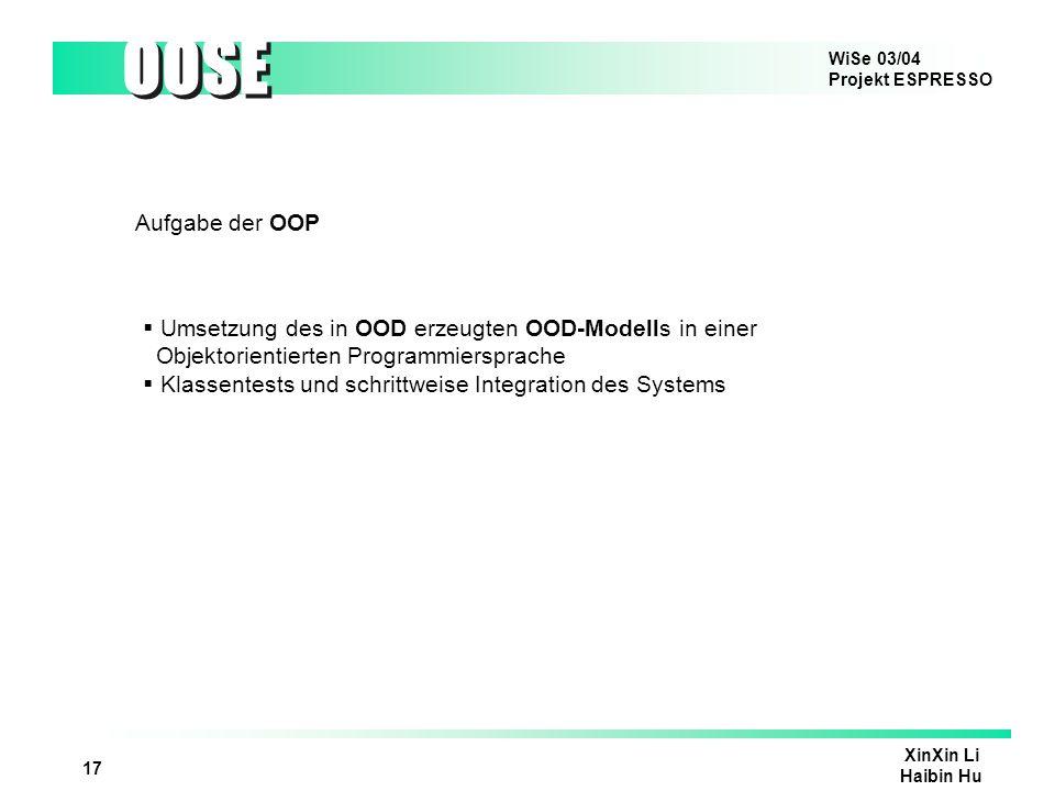 WiSe 03/04 Projekt ESPRESSO OOSE XinXin Li Haibin Hu 17 Aufgabe der OOP Umsetzung des in OOD erzeugten OOD-Modells in einer Objektorientierten Program
