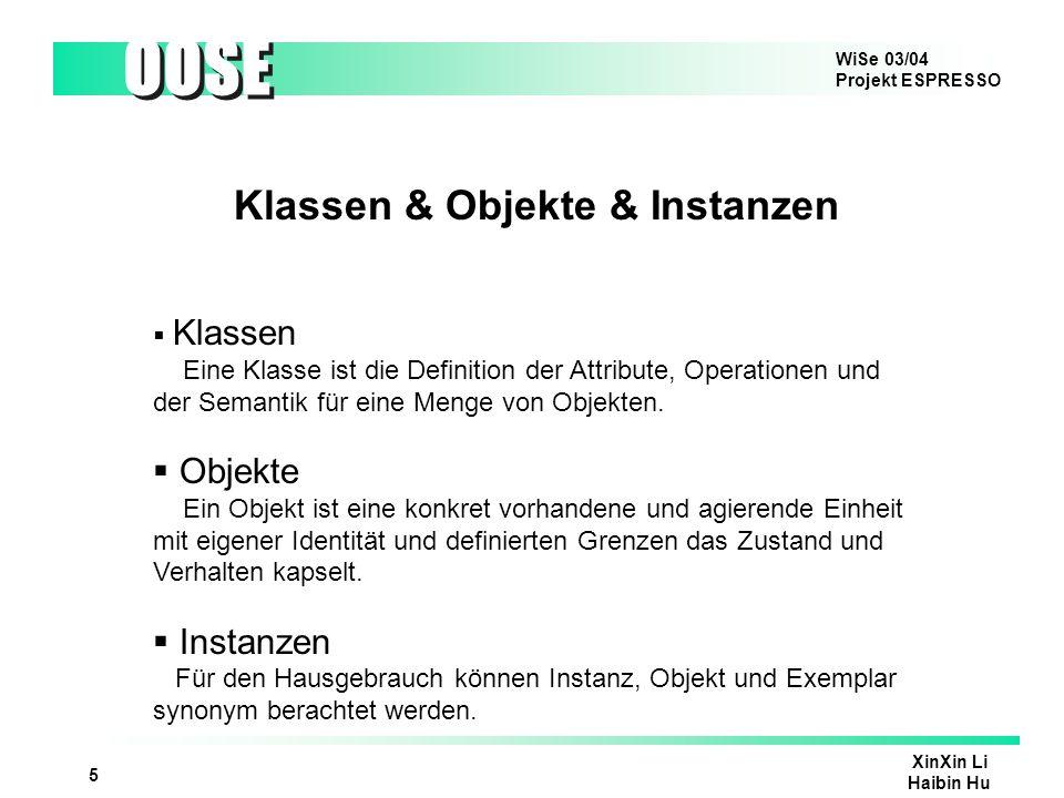WiSe 03/04 Projekt ESPRESSO OOSE XinXin Li Haibin Hu 5 Klassen & Objekte & Instanzen Klassen Eine Klasse ist die Definition der Attribute, Operationen