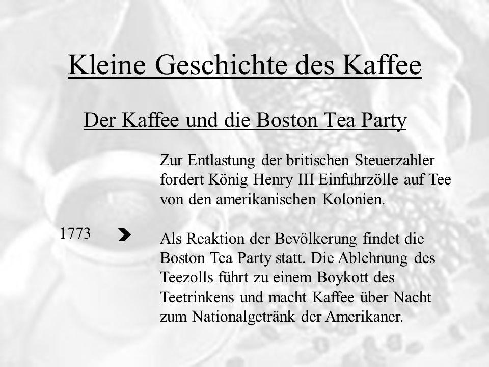 Der Kaffee und die Boston Tea Party 1773 Zur Entlastung der britischen Steuerzahler fordert König Henry III Einfuhrzölle auf Tee von den amerikanische
