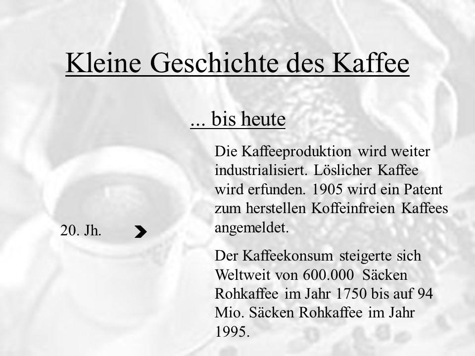 Kleine Geschichte des Kaffee... bis heute Die Kaffeeproduktion wird weiter industrialisiert. Löslicher Kaffee wird erfunden. 1905 wird ein Patent zum