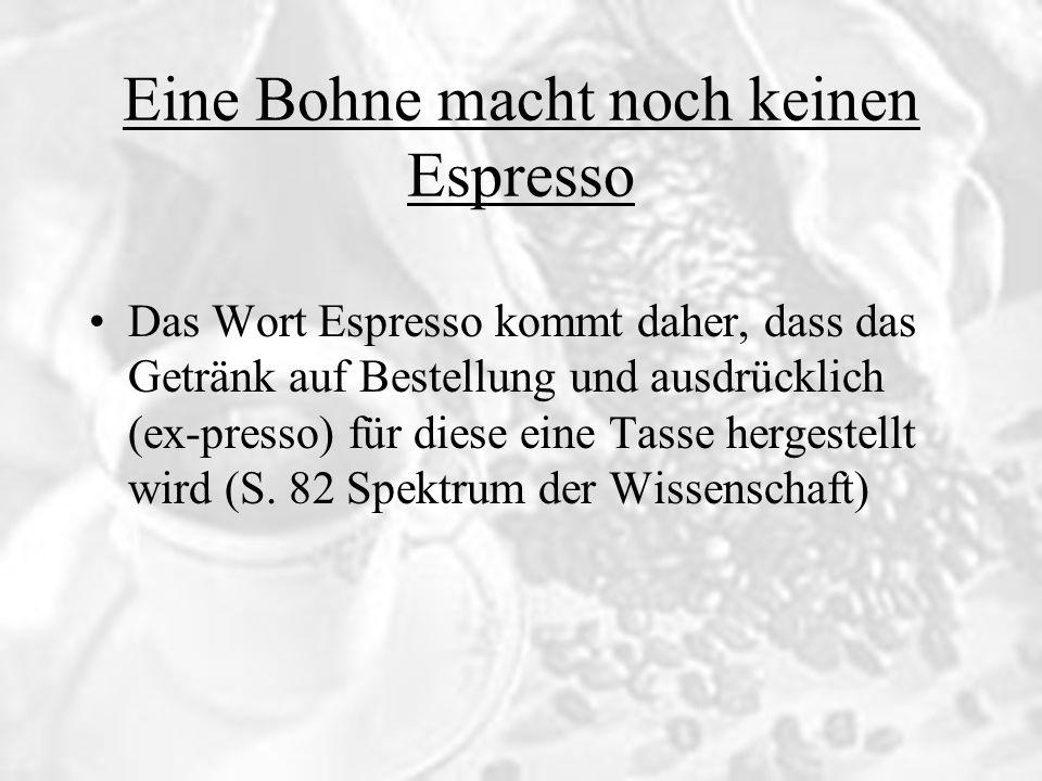 Eine Bohne macht noch keinen Espresso Das Wort Espresso kommt daher, dass das Getränk auf Bestellung und ausdrücklich (ex-presso) für diese eine Tasse