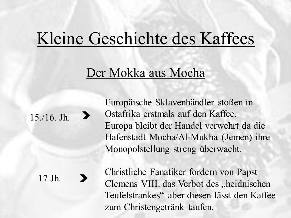 Kleine Geschichte des Kaffees 15./16. Jh. 17 Jh. Der Mokka aus Mocha Europäische Sklavenhändler stoßen in Ostafrika erstmals auf den Kaffee. Europa bl