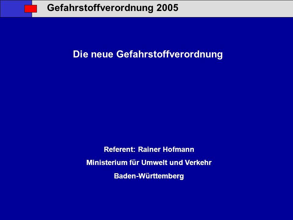 Gefahrstoffverordnung 2005 Die neue Gefahrstoffverordnung Referent: Rainer Hofmann Ministerium für Umwelt und Verkehr Baden-Württemberg