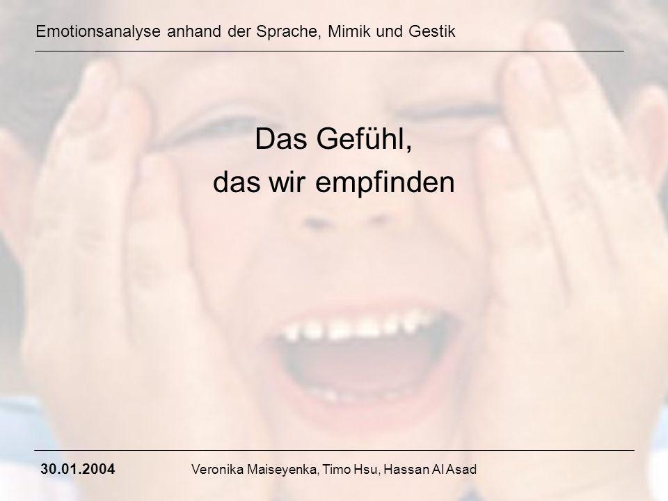 Emotionsanalyse anhand der Sprache, Mimik und Gestik 30.01.2004 Veronika Maiseyenka, Timo Hsu, Hassan Al Asad Das Gefühl, das wir empfinden